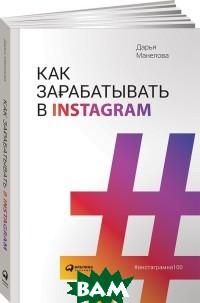Купить Как зарабатывают в Instagram, Альпина Паблишер, Манелова Д., 978-5-9614-1043-3