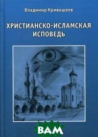 Купить Христианско-исламская исповедь, КнигИздат, Кривошеев Владимир Александрович, 978-5-4492-0012-9