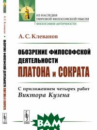 Купить Обозрение философской деятельности Платона и Сократа. С приложением четырех работ Виктора Кузена, URSS, Клеванов А.С., 978-5-397-06672-3