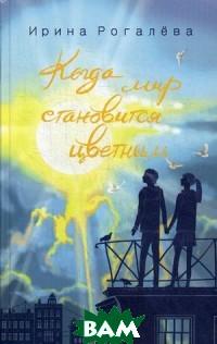 Купить Когда мир становится цветным, Воскресение, Рогалёва Ирина Сергеевна, 978-5-6040203-6-4