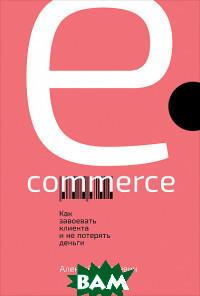 Купить E-commerce. Как завоевать клиента и не потерять деньги, Альпина Паблишер, Казакевич А., 978-5-9614-1973-3