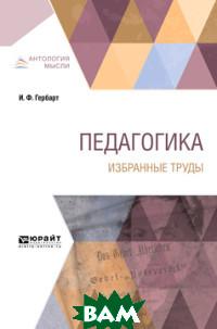 Купить Педагогика. Избранные труды, ЮРАЙТ, Гербарт И.Ф., 978-5-534-09312-4