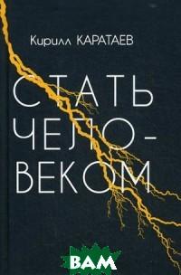 Купить Стать человеком, Издание книг.com, Каратаев Кирилл, 978-5-6041795-2-9