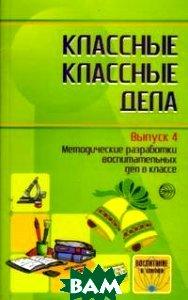Классные классные дела. Выпуск 4. Методические разработки воспитательных дел в классе