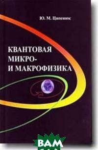 Купить Квантовая микро- и макрофизика, Физматкнига, Ципенюк Ю.М., 978-5-89155-258-6