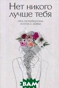 Купить Нет никого лучше тебя. Пять петербургских поэтов о любви, РИПОЛ КЛАССИК, Веселов Д.Е., 978-5-386-12371-0