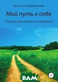 Купить Мой путь к себе. Сборник рассказов, Литрес, Кристина Щербакова, 978-5-5321-2063-1