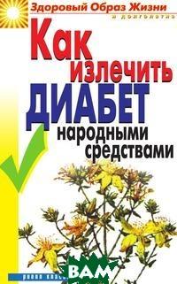 Купить Как излечить диабет народными средствами, РИПОЛ КЛАССИК, Ляхова Кристина Анатольевна, 978-5-519-64315-3