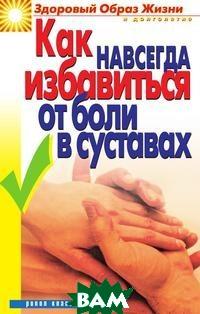 Купить Как навсегда избавиться от боли в суставах, РИПОЛ КЛАССИК, Зайцева И. А., 978-5-519-64308-5