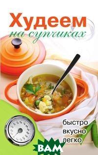 Купить Худеем на супчиках, РИПОЛ КЛАССИК, Нестерова Д.В., 978-5-519-64072-5