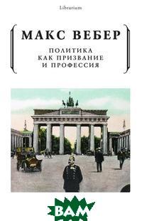 Купить Политика как призвание и профессия, РИПОЛ КЛАССИК, Макс Вебер, 978-5-519-64040-4