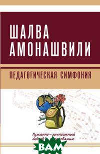 Купить Педагогическая симфония. Гуманно-личностный подход к образованию, Амрита-Русь, Амонашвили Ш.А., 978-5-413-01936-8