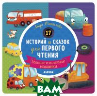 Купить 17 историй и сказок для первого чтения. Большие и маленькие машинки, Клевер-Медиа-Групп, Данилова Л., 978-5-00115-830-1