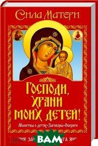 Сила матери. Господи, храни моих детей! Молитвы о детях. Заговоры. Обереги. Защитная книга