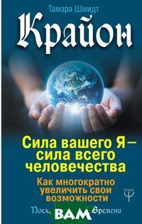 Купить Крайон. Сила вашего Я - сила всего человечества. Как многократно увеличить свои возможности, АСТ, Шмидт Тамара, 978-5-17-113898-1