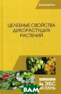 Купить Целебные свойства дикорастущих растений. Учебное пособие, Лань, Наумкин Виктор Николаевич, 978-5-8114-3175-5