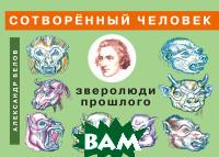Купить Сотворенный человек и зверолюди прошлого, Амрита-Русь, Белов А., 978-5-413-01942-9