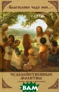 Благослови чадо мое. Чудодейственные молитвы о детях, внуках и крестниках