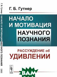 Купить Начало и мотивация научного познания. Рассуждение об удивлении, URSS, Гутнер Г.Б., 978-5-9710-6292-9