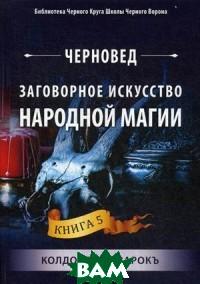 Купить Заговорное искусство народной магии. Книга 5: Колдовской зарокъ, Велигор, Черновед, 978-5-88875-656-0