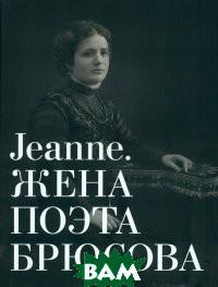 Купить Альбом-каталог Jeanne. Жена поэта Брюсова, Государственный Литературный музей, Орлова М.В., 978-5-9908585-5-8