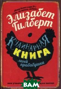 Купить Кулинарная книга моей прабабушки, РИПОЛ КЛАССИК, Гилберт Элизабет, 978-5-386-12462-5