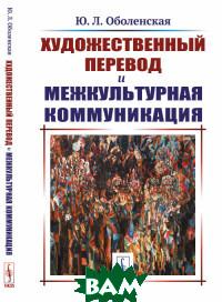 Купить Художественный перевод и межкультурная коммуникация, URSS, Оболенская Ю.Л., 978-5-397-06847-5