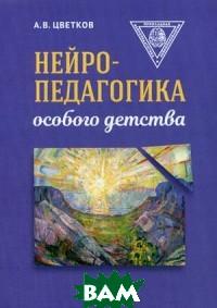 Купить Нейропедагогика особого детства, Неизвестный, Цветков Андрей Владимирович, 978-5-6042114-4-1