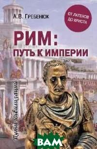 Купить Рим: путь к империи, ВЕЧЕ, Гребенюк А.В., 978-5-4484-0942-4
