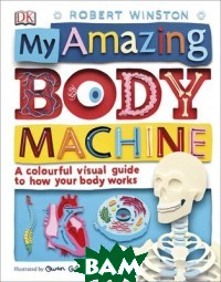 Купить My Amazing Body Machine. A Colourful Visual Guide to How your Body Works, Dorling Kindersley, Winston Robert, 978-0-241-28380-6