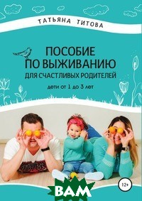 Купить Пособие по выживанию для счастливых родителей. Дети от 1 до 3 лет, Литрес, Татьяна Титова, 978-5-5321-0431-0