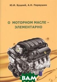 Купить О моторном масле-элементарно, Аудитория, Буцкий Ю.И., 978-5-6040239-7-6