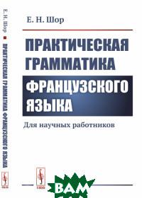 Купить Практическая грамматика французского языка. Для научных работников, URSS, Шор Е.Н., 978-5-397-06879-6