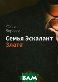 Купить Семья Эскалант. Книга 1: Злата, T8RUGRAM, Ларосса Юлия, 978-80-7499-341-1