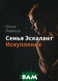 Купить Семья Эскалант. Книга 2: Искупление, T8RUGRAM, Ларосса Юлия, 978-80-7499-342-8
