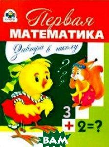Купить Завтра в школу. Первая математика, Стрекоза, Д. Павленко, 978-5-89537-822-9