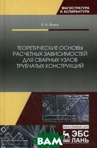 Купить Теоретические основы расчетных зависимостей для сварных узлов трубчатых конструкций, Лань, Ягнюк Борис Николаевич, 978-5-8114-3484-8