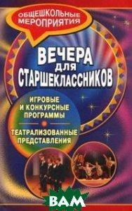 Купить Вечера для старшеклассников. Игровые и конкурсные программы, театрализованные представления, Учитель, Киреева М.А., 978-5-7057-1583-1