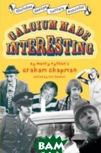 Купить Calcium Made Interesting: Sketches, Letters, Essays&Gondola, Macmillan Publishers, Graham Chapman, 978-0-330-43543-7