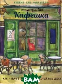 Купить Музыкальная кафешка или чайные истории про кофейные дела, Издание книг.com, Ломашкевич Лая, 978-5-6042642-0-1