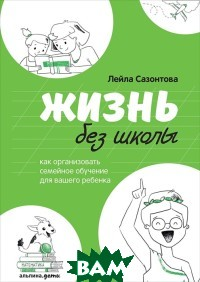 Купить Жизнь без школы: Как организовать семейное обучение для вашего ребенка, Альпина Паблишер, Сазонтова Л., 978-5-9614-2440-9