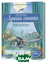 Купить Музыкальная классика для детей. Лунная соната. Мелодия для фортепиано Людвига ван Бетховена (книга QR-кодом), Контэнт, Эккер Эрнст А., 978-5-00141-057-7