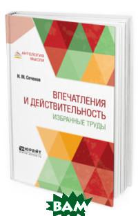 Купить Впечатления и действительность. Избранные труды, ЮРАЙТ, Сеченов И.М., 978-5-534-11192-7