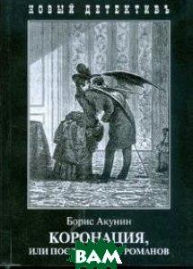 Коронация, или последний из романов, ЗАХАРОВ, Акунин Борис, 978-5-8159-1446-9  - купить со скидкой