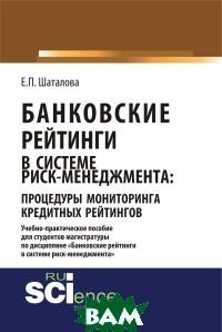 Шаталова Е.П / Банковские рейтинги в системе риск-менеджмента: процедуры мониторинга кредитных рейтингов. Учебно-практическое пособие