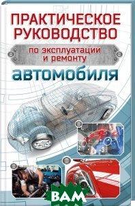 Практическое руководство по эксплуатации и ремонту автомобиля