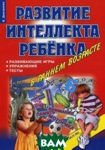 Купить Развитие интеллекта ребенка в раннем возрасте: развивающие игры, упражнения, тесты, КОРОНА принт, Дмитриева В., 978-5-903383-22-1