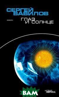 Глаз и Солнце, АМФОРА, Вавилов Сергей, 978-5-367-03603-9  - купить со скидкой