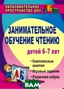 Занимательное обучение чтению. Комплексные занятия, игровые задания, разрезная азбука. Для детей 6-7 лет