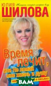 Купить Время лечит, или Не ломай мне жизнь и душу, АСТ, АСТ Москва, Шилова Юлия Витальевна, 978-5-17-057231-1